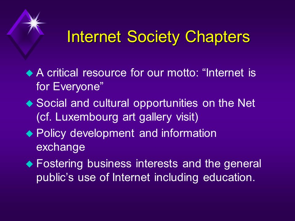 Internet Society Chapters u A critical resource for our motto: Internet is for Everyone u Social and cultural opportunities on the Net (cf. Luxembourg