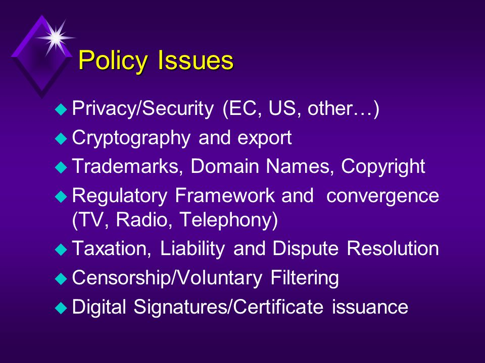 Policy Issues u Privacy/Security (EC, US, other…) u Cryptography and export u Trademarks, Domain Names, Copyright u Regulatory Framework and convergen