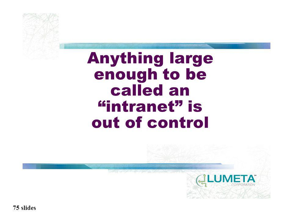 75 slides Anything large enough to be called an intranet is out of control