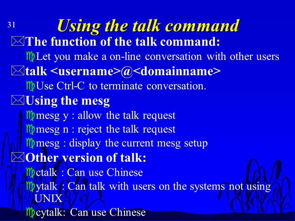 31 Using the talk command *The function of the talk command: cLet you make a on-line conversation with other users *talk @ cUse Ctrl-C to terminate conversation.