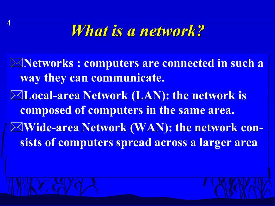 4 What is a network. *Networks : computers are connected in such a way they can communicate.