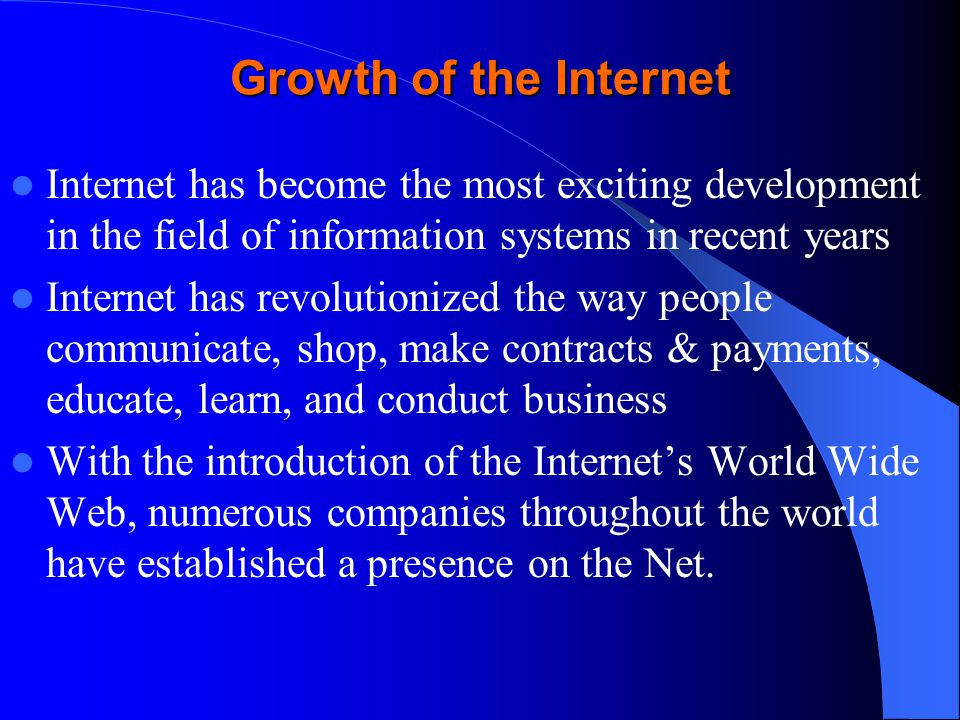 Growth of the Internet Internet has become the most exciting development in the field of information systems in recent years Internet has revolutionized the way people communicate, shop, make contracts & payments, educate, learn, and conduct business With the introduction of the Internets World Wide Web, numerous companies throughout the world have established a presence on the Net.
