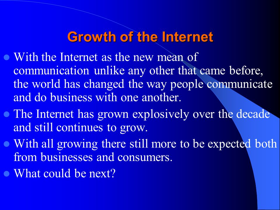Growth of the Internet With the Internet as the new mean of communication unlike any other that came before, the world has changed the way people communicate and do business with one another.