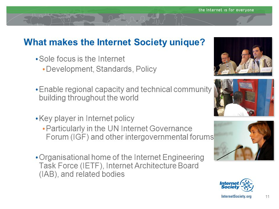 What makes the Internet Society unique? Sole focus is the Internet Development, Standards, Policy Enable regional capacity and technical community bui