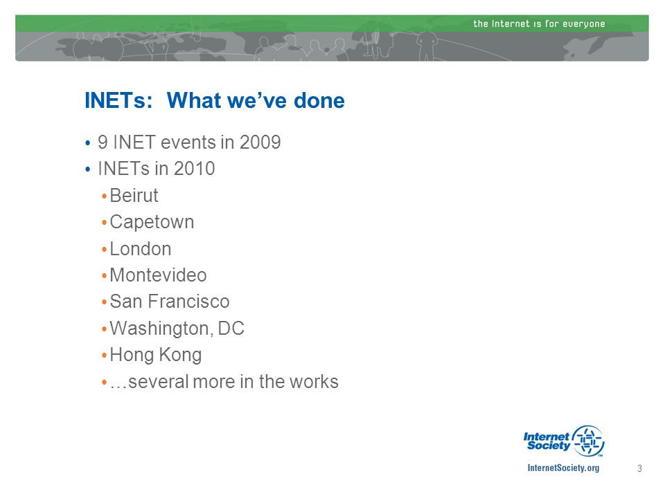 INETs: What weve done 9 INET events in 2009 INETs in 2010 Beirut Capetown London Montevideo San Francisco Washington, DC Hong Kong …several more in th