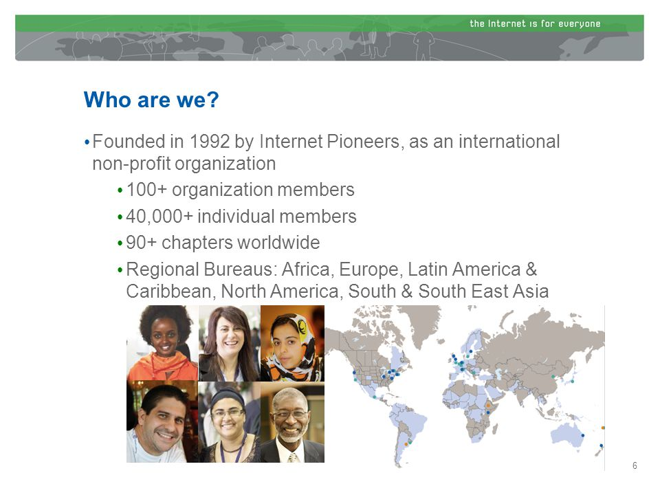 Founded in 1992 by Internet Pioneers, as an international non-profit organization 100+ organization members 40,000+ individual members 90+ chapters worldwide Regional Bureaus: Africa, Europe, Latin America & Caribbean, North America, South & South East Asia Who are we.