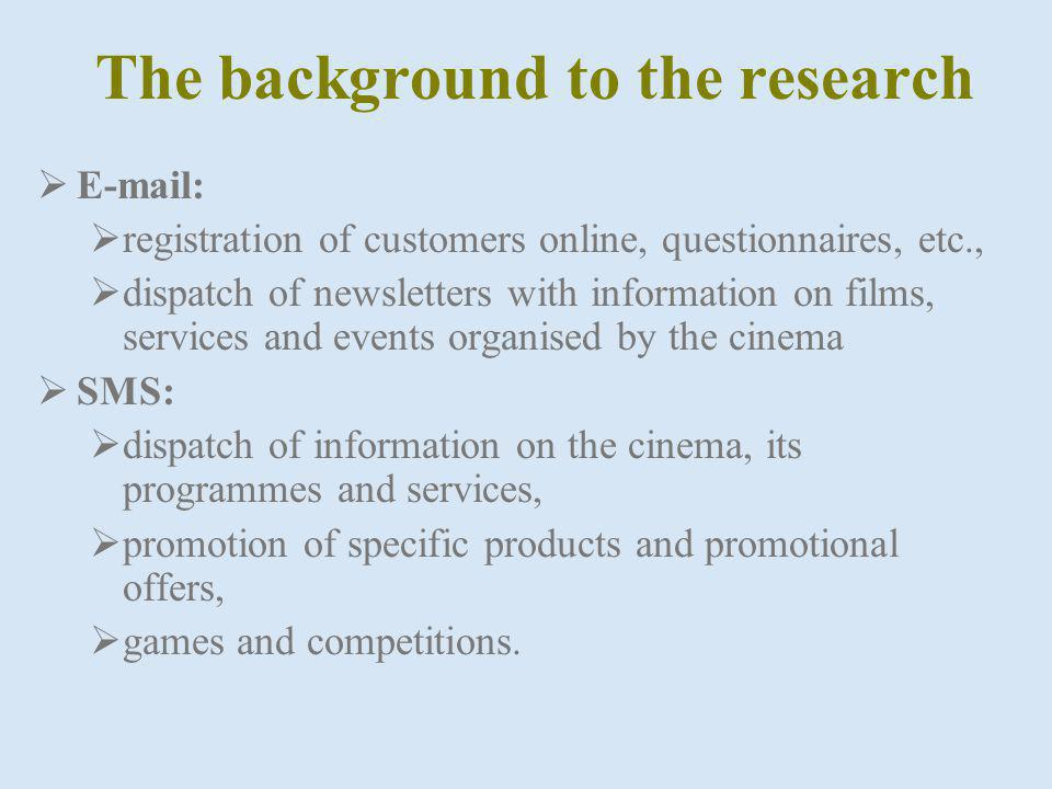 The background to the research E-mail: registration of customers online, questionnaires, etc., dispatch of newsletters with information on films, services and events organised by the cinema SMS: dispatch of information on the cinema, its programmes and services, promotion of specific products and promotional offers, games and competitions.