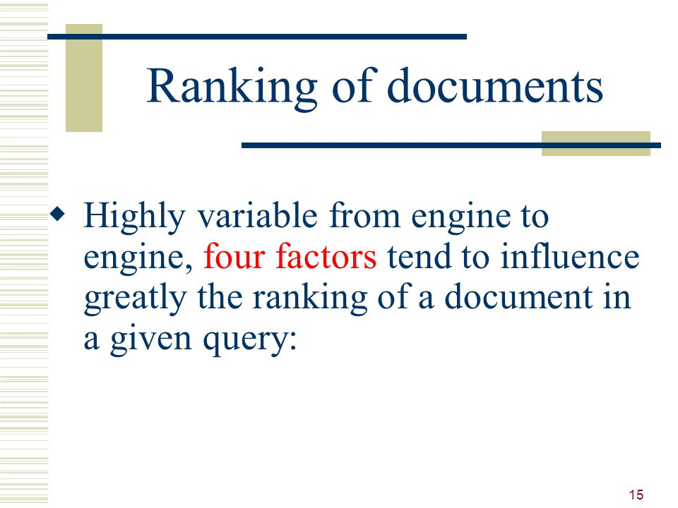 Ranking of documents Highly variable from engine to engine, four factors tend to influence greatly the ranking of a document in a given query: 15