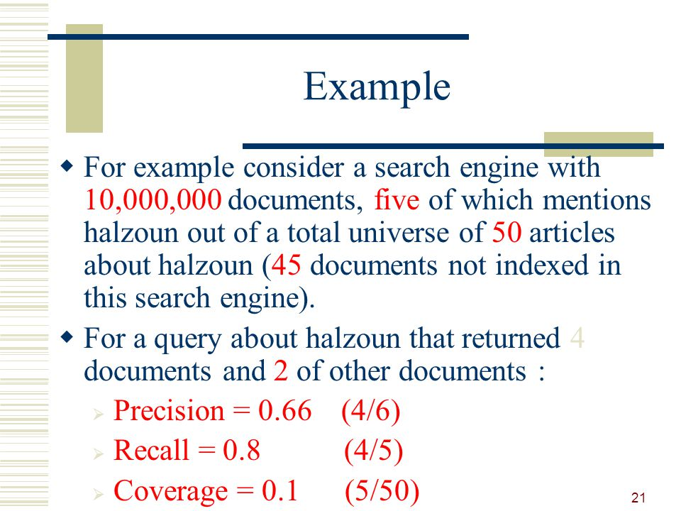 Example For example consider a search engine with 10,000,000 documents, five of which mentions halzoun out of a total universe of 50 articles about halzoun (45 documents not indexed in this search engine).