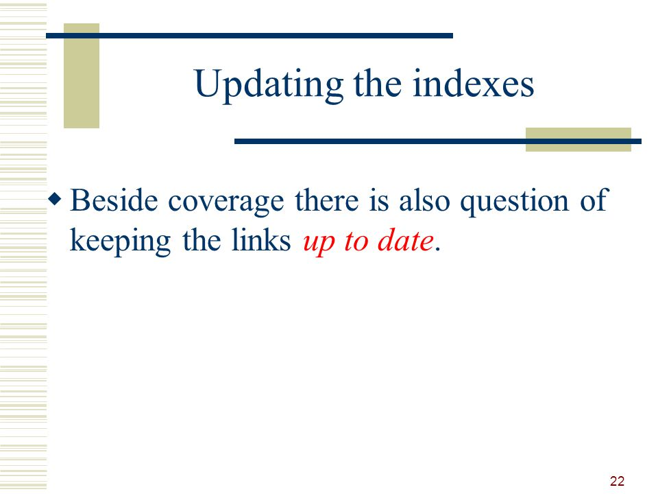 Updating the indexes Beside coverage there is also question of keeping the links up to date. 22