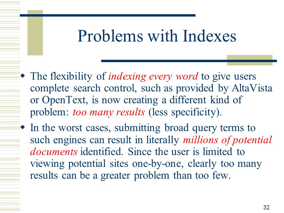 Problems with Indexes The flexibility of indexing every word to give users complete search control, such as provided by AltaVista or OpenText, is now creating a different kind of problem: too many results (less specificity).