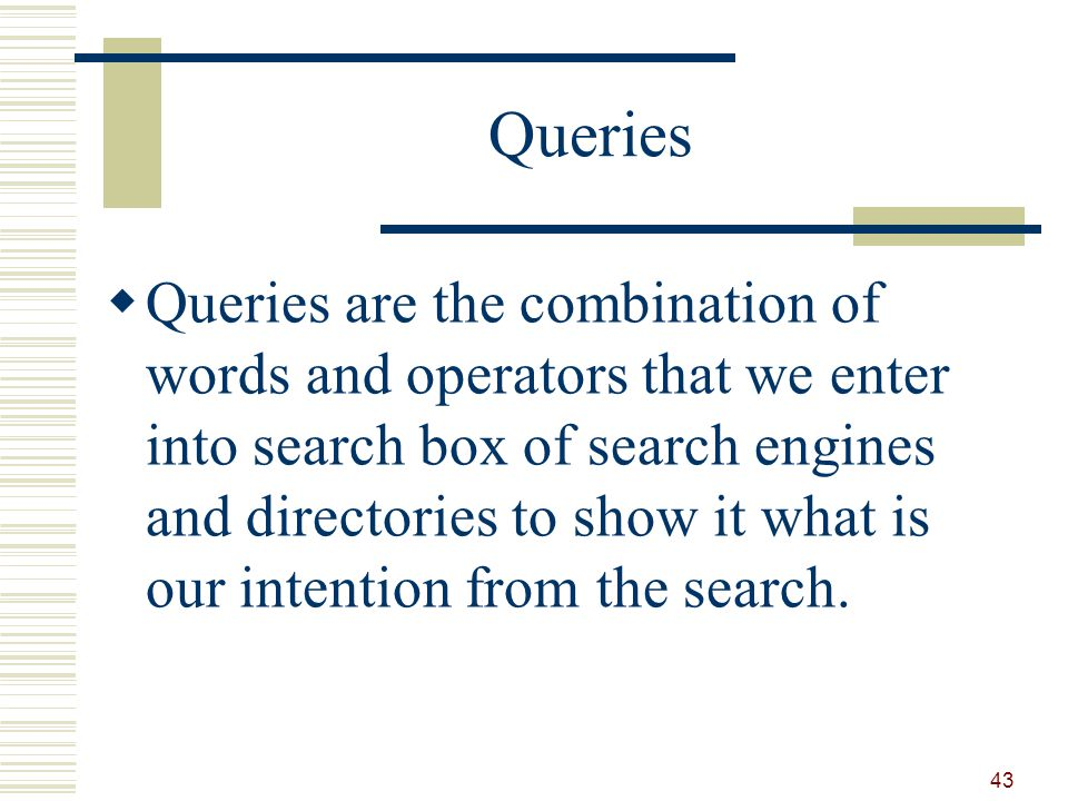 Queries Queries are the combination of words and operators that we enter into search box of search engines and directories to show it what is our intention from the search.