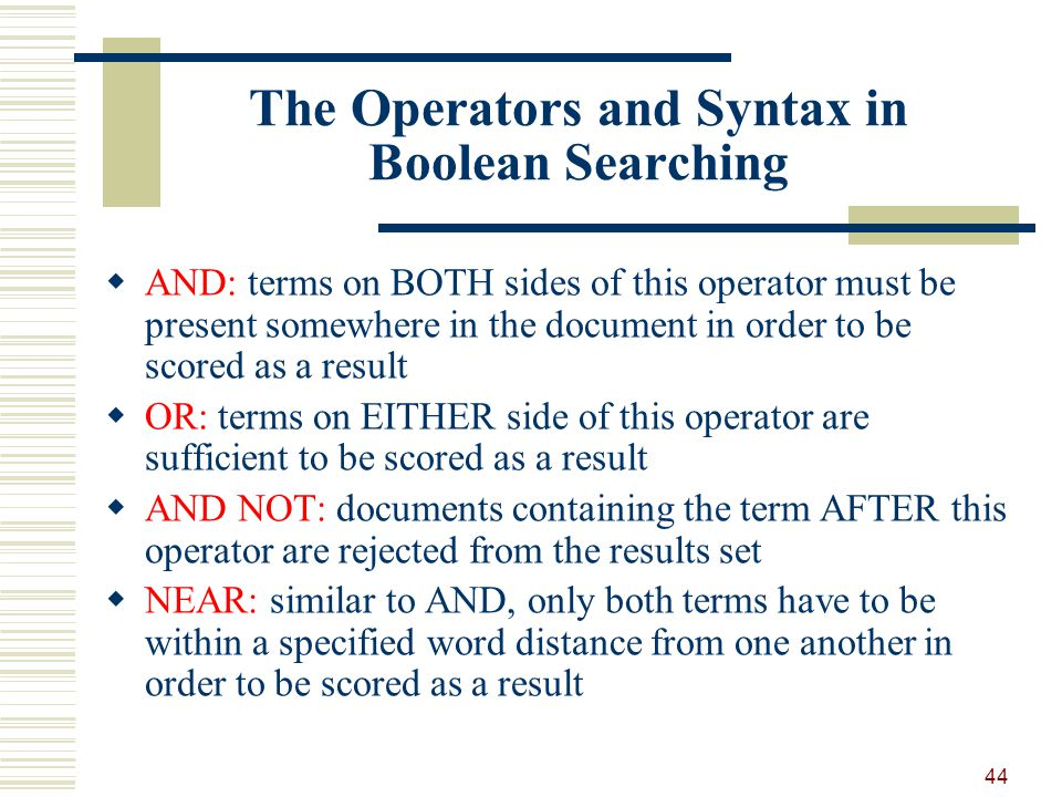The Operators and Syntax in Boolean Searching AND: terms on BOTH sides of this operator must be present somewhere in the document in order to be scored as a result OR: terms on EITHER side of this operator are sufficient to be scored as a result AND NOT: documents containing the term AFTER this operator are rejected from the results set NEAR: similar to AND, only both terms have to be within a specified word distance from one another in order to be scored as a result 44