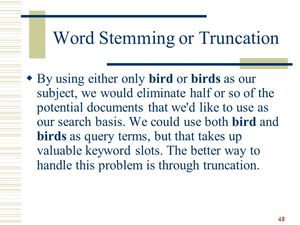 Word Stemming or Truncation By using either only bird or birds as our subject, we would eliminate half or so of the potential documents that we d like to use as our search basis.