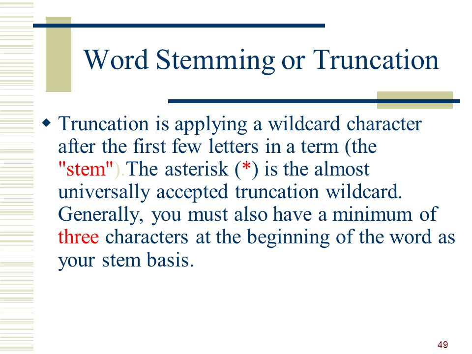 Word Stemming or Truncation Truncation is applying a wildcard character after the first few letters in a term (the stem ).The asterisk (*) is the almost universally accepted truncation wildcard.