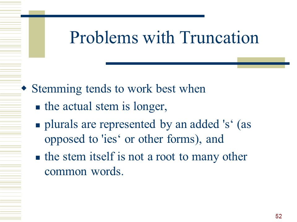 Problems with Truncation Stemming tends to work best when the actual stem is longer, plurals are represented by an added s (as opposed to ies or other forms), and the stem itself is not a root to many other common words.