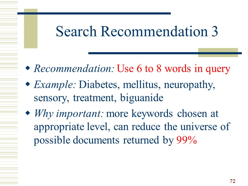 Search Recommendation 3 Recommendation: Use 6 to 8 words in query Example: Diabetes, mellitus, neuropathy, sensory, treatment, biguanide Why important: more keywords chosen at appropriate level, can reduce the universe of possible documents returned by 99% 72