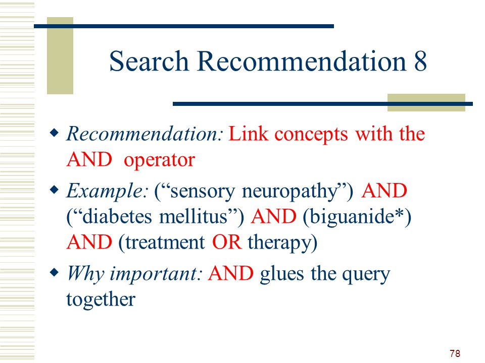 Search Recommendation 8 Recommendation: Link concepts with the AND operator Example: (sensory neuropathy) AND (diabetes mellitus) AND (biguanide*) AND (treatment OR therapy) Why important: AND glues the query together 78