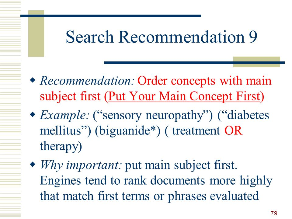 Search Recommendation 9 Recommendation: Order concepts with main subject first (Put Your Main Concept First) Example: (sensory neuropathy) (diabetes mellitus) (biguanide*) ( treatment OR therapy) Why important: put main subject first.