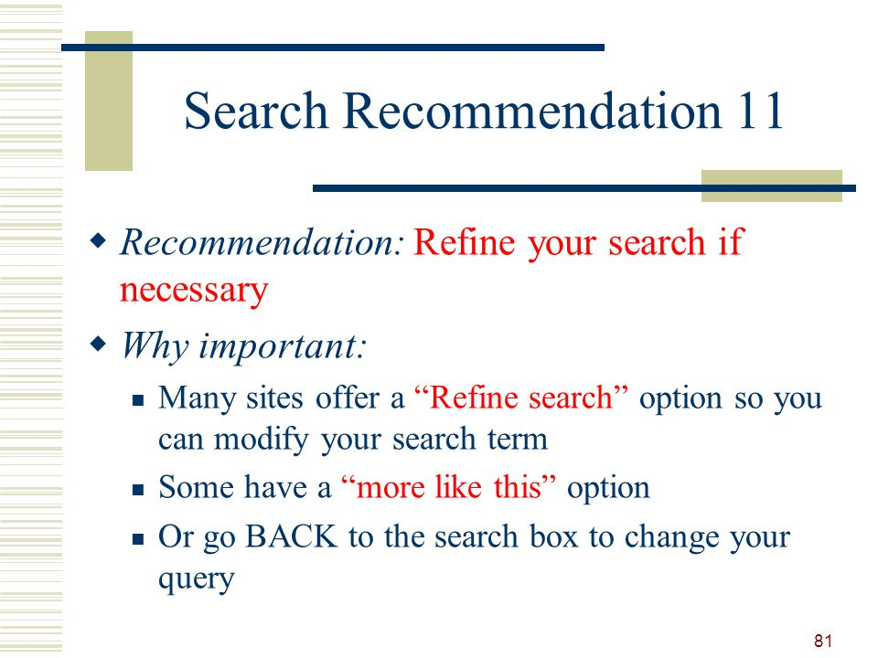 Search Recommendation 11 Recommendation: Refine your search if necessary Why important: Many sites offer a Refine search option so you can modify your search term Some have a more like this option Or go BACK to the search box to change your query 81