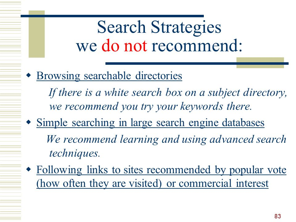 Search Strategies we do not recommend: Browsing searchable directories If there is a white search box on a subject directory, we recommend you try your keywords there.