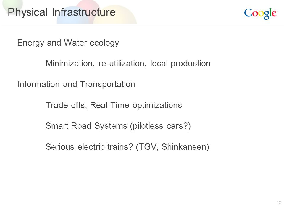13 Physical Infrastructure Energy and Water ecology Minimization, re-utilization, local production Information and Transportation Trade-offs, Real-Time optimizations Smart Road Systems (pilotless cars ) Serious electric trains.