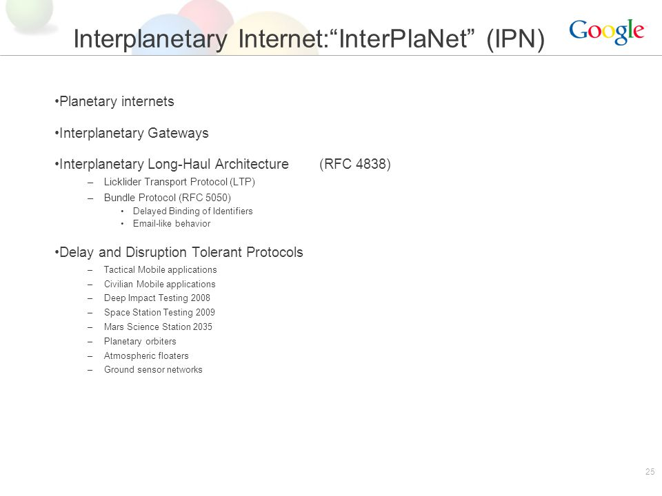 25 Interplanetary Internet:InterPlaNet (IPN) Planetary internets Interplanetary Gateways Interplanetary Long-Haul Architecture(RFC 4838) –Licklider Transport Protocol (LTP) –Bundle Protocol (RFC 5050) Delayed Binding of Identifiers Email-like behavior Delay and Disruption Tolerant Protocols –Tactical Mobile applications –Civilian Mobile applications –Deep Impact Testing 2008 –Space Station Testing 2009 –Mars Science Station 2035 –Planetary orbiters –Atmospheric floaters –Ground sensor networks