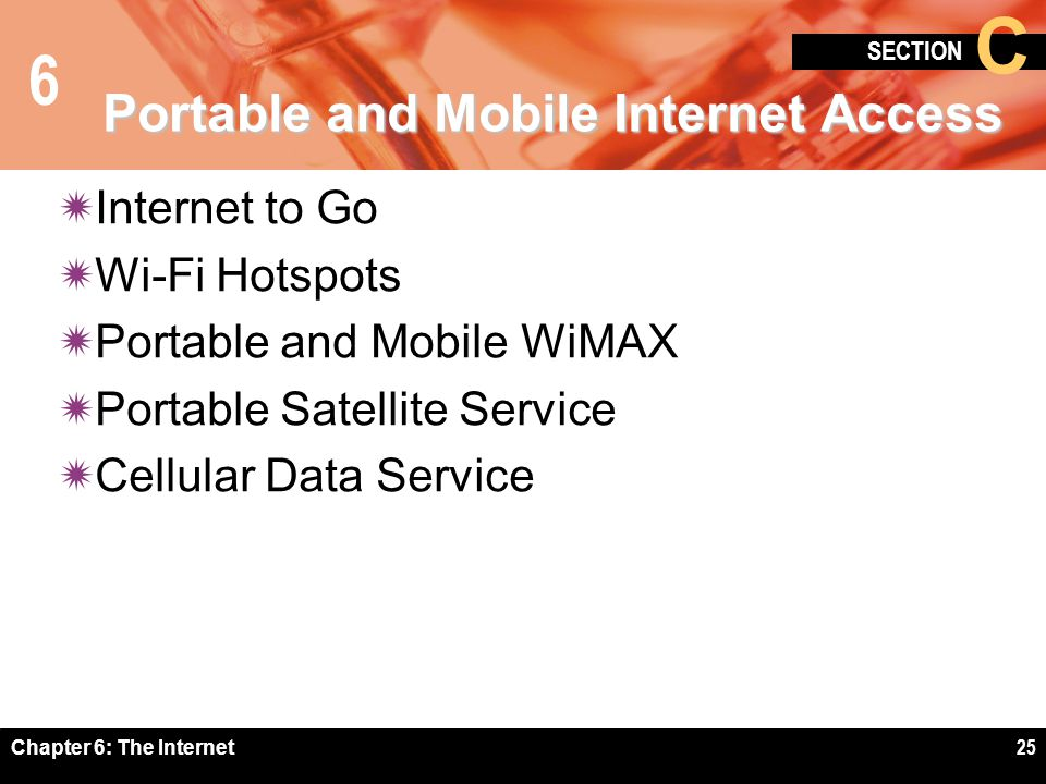 6 SECTION C Chapter 6: The Internet25 Portable and Mobile Internet Access Internet to Go Wi-Fi Hotspots Portable and Mobile WiMAX Portable Satellite S