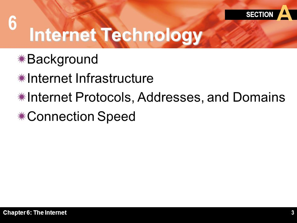 6 SECTION A Chapter 6: The Internet3 Internet Technology Background Internet Infrastructure Internet Protocols, Addresses, and Domains Connection Spee