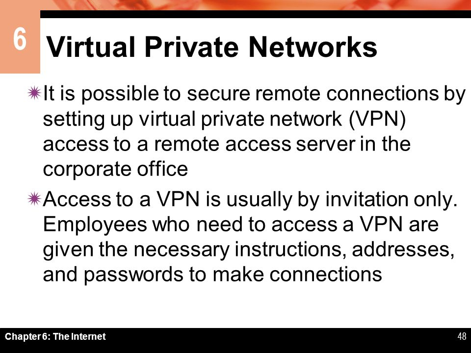6 Chapter 6: The Internet48 Virtual Private Networks It is possible to secure remote connections by setting up virtual private network (VPN) access to