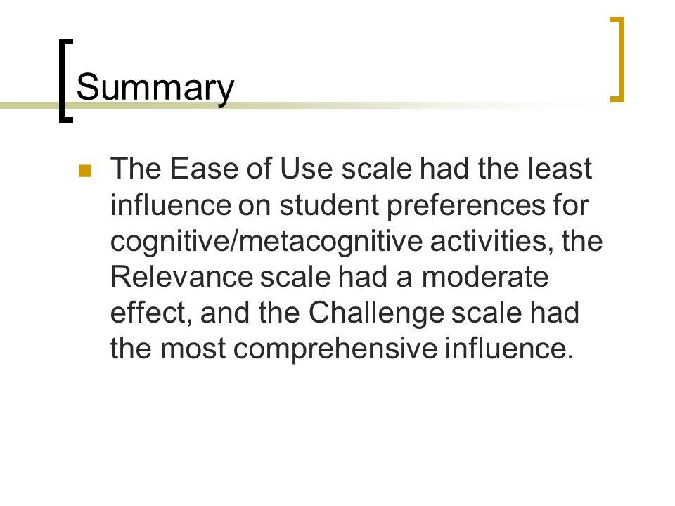 Summary The Ease of Use scale had the least influence on student preferences for cognitive/metacognitive activities, the Relevance scale had a moderat
