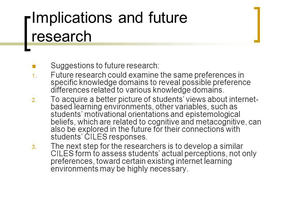 Implications and future research Suggestions to future research: 1. Future research could examine the same preferences in specific knowledge domains t