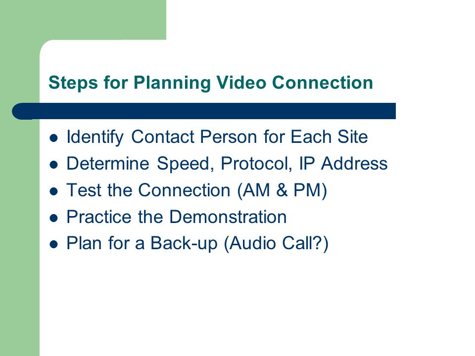 Steps for Planning Video Connection Identify Contact Person for Each Site Determine Speed, Protocol, IP Address Test the Connection (AM & PM) Practice the Demonstration Plan for a Back-up (Audio Call?)