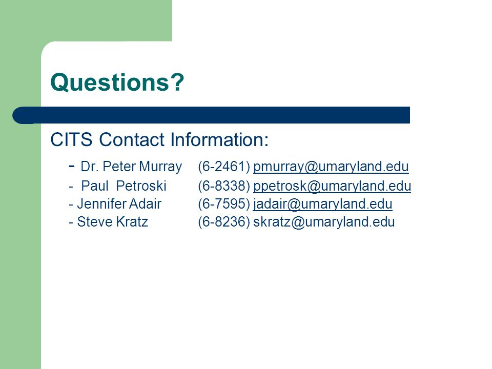 Questions? CITS Contact Information: - Dr. Peter Murray(6-2461) pmurray@umaryland.edupmurray@umaryland.edu - Paul Petroski(6-8338) ppetrosk@umaryland.