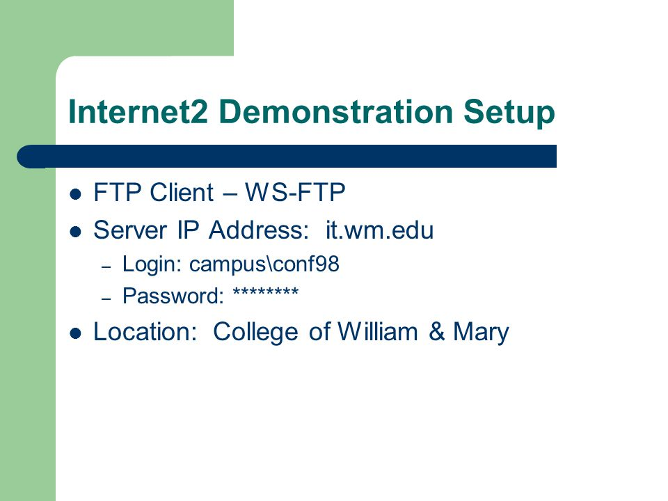 Internet2 Demonstration Setup FTP Client – WS-FTP Server IP Address: it.wm.edu – Login: campus\conf98 – Password: ******** Location: College of William & Mary