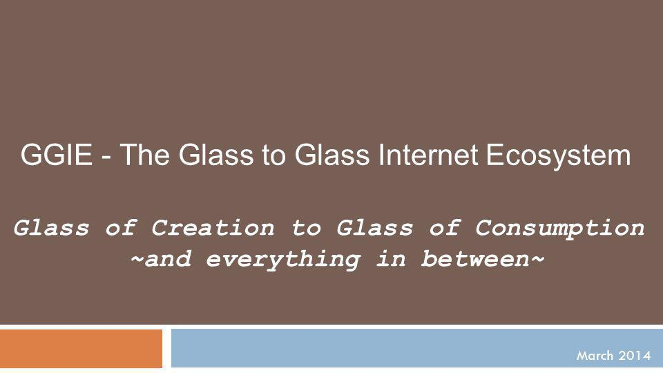 March 2014 Glass of Creation to Glass of Consumption ~and everything in between~ GGIE - The Glass to Glass Internet Ecosystem