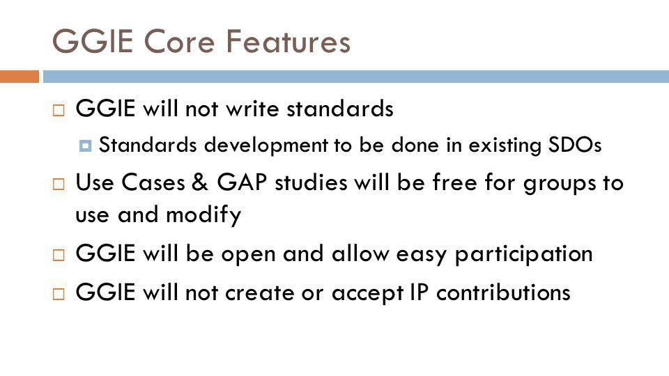 GGIE Core Features GGIE will not write standards Standards development to be done in existing SDOs Use Cases & GAP studies will be free for groups to use and modify GGIE will be open and allow easy participation GGIE will not create or accept IP contributions