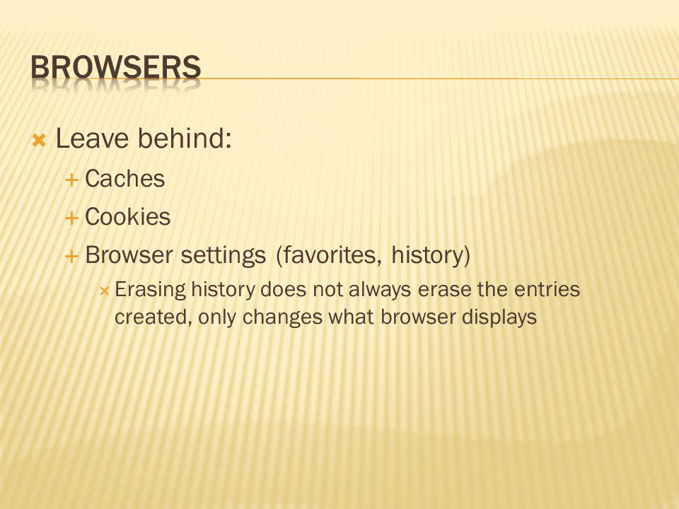 Leave behind: Caches Cookies Browser settings (favorites, history) Erasing history does not always erase the entries created, only changes what browse