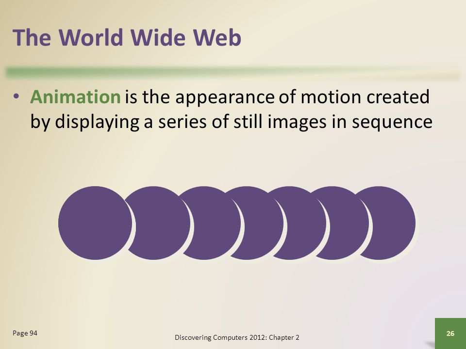 The World Wide Web Animation is the appearance of motion created by displaying a series of still images in sequence Discovering Computers 2012: Chapte