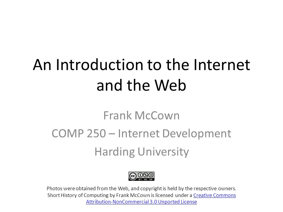 An Introduction to the Internet and the Web Frank McCown COMP 250 – Internet Development Harding University Photos were obtained from the Web, and copyright is held by the respective owners.