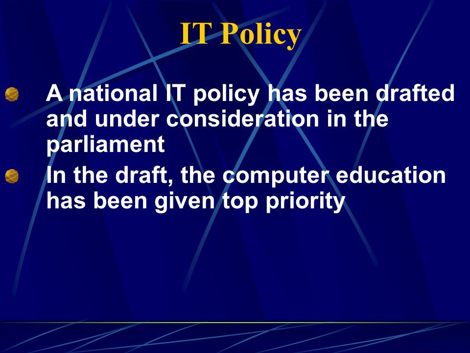 IT Policy A national IT policy has been drafted and under consideration in the parliament In the draft, the computer education has been given top priority