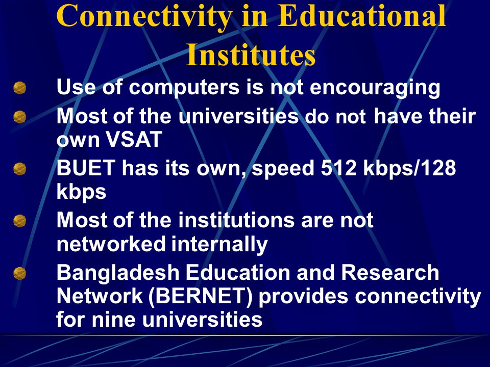 Connectivity in Educational Institutes Use of computers is not encouraging Most of the universities do not have their own VSAT BUET has its own, speed 512 kbps/128 kbps Most of the institutions are not networked internally Bangladesh Education and Research Network (BERNET) provides connectivity for nine universities