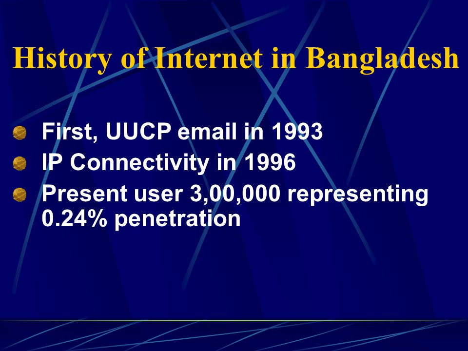 History of Internet in Bangladesh First, UUCP email in 1993 IP Connectivity in 1996 Present user 3,00,000 representing 0.24% penetration