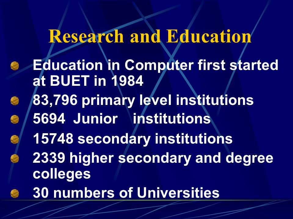 Research and Education Education in Computer first started at BUET in 1984 83,796 primary level institutions 5694 Junior institutions 15748 secondary institutions 2339 higher secondary and degree colleges 30 numbers of Universities