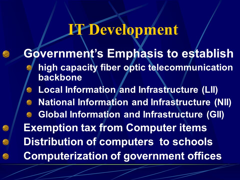 IT Development Governments Emphasis to establish high capacity fiber optic telecommunication backbone Local Information and Infrastructure (LII) National Information and Infrastructure (NII) Global Information and Infrastructure (GII) Exemption tax from Computer items Distribution of computers to schools Computerization of government offices