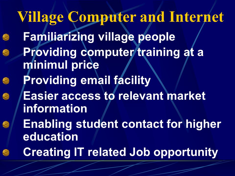 Village Computer and Internet Familiarizing village people Providing computer training at a minimul price Providing email facility Easier access to relevant market information Enabling student contact for higher education Creating IT related Job opportunity