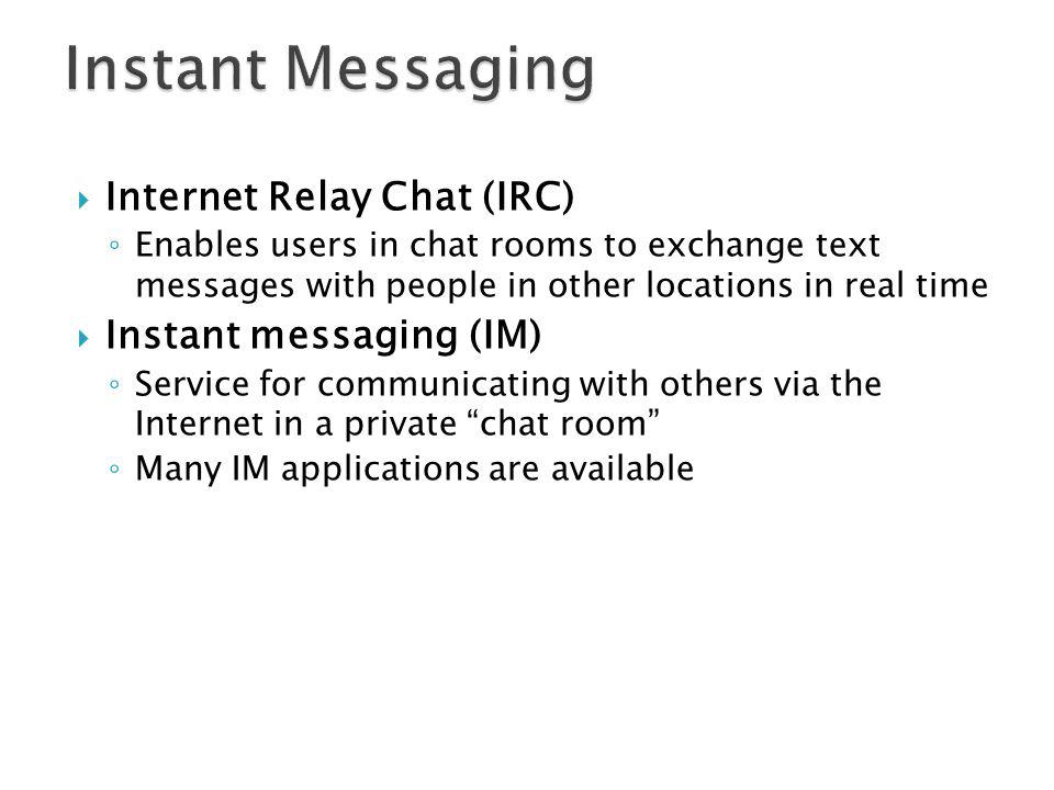Internet Relay Chat (IRC) Enables users in chat rooms to exchange text messages with people in other locations in real time Instant messaging (IM) Service for communicating with others via the Internet in a private chat room Many IM applications are available