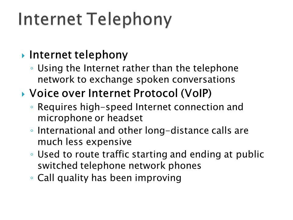 Internet telephony Using the Internet rather than the telephone network to exchange spoken conversations Voice over Internet Protocol (VoIP) Requires high-speed Internet connection and microphone or headset International and other long-distance calls are much less expensive Used to route traffic starting and ending at public switched telephone network phones Call quality has been improving