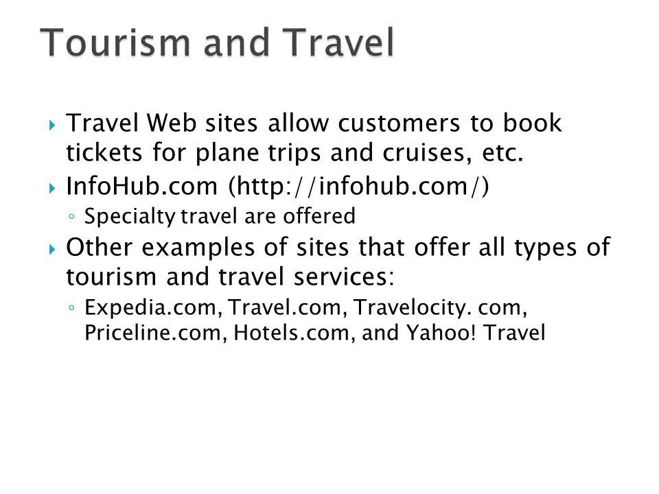 Travel Web sites allow customers to book tickets for plane trips and cruises, etc. InfoHub.com (http://infohub.com/) Specialty travel are offered Othe