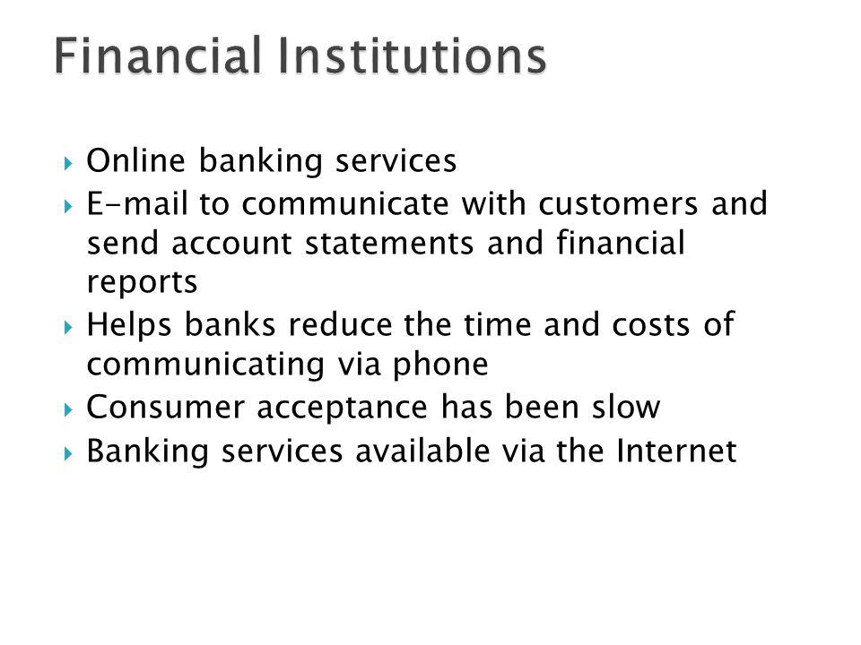 Online banking services E-mail to communicate with customers and send account statements and financial reports Helps banks reduce the time and costs o